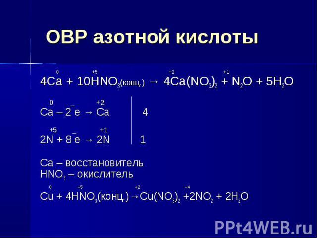 ОВР азотной кислоты 0 +5 +2 +14Ca + 10HNO3(конц.) → 4Ca(NO3)2 + N2O + 5H2O 0 _ +2Ca – 2 e → Ca 4 +5 _ +12N + 8 e → 2N 1Ca – восстановительHNO3 – окислитель 0 +5 +2 +4Cu + 4HNO3(конц.)→Cu(NO3)2 +2NO2 + 2H2O