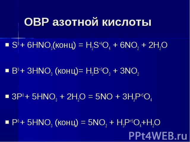 ОВР азотной кислоты S0 + 6HNO3(конц) = H2S+6O4 + 6NO2 + 2H2OB0 + 3HNO3 (конц)= H3B+3O3 + 3NO23P0 + 5HNO3 + 2H2O = 5NO + 3H3P+5O4P0 + 5HNO3 (конц) = 5NO2 + H3P+5O4+H2O