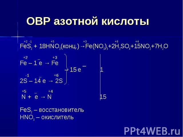 ОВР азотной кислоты +2 -1 +5 +3 +6 +4FeS2 + 18HNO3(конц.)→Fe(NO3)3+2H2SO4+15NO2+7H2O +2 _ +3Fe – 1 e → Fe _ – 15 e 1 -1 _ +62S – 14 e → 2S +5 _ +4 N + e → N 15FeS2 – восстановительHNO3 – окислитель