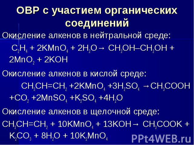 ОВР с участием органических соединений Окисление алкенов в нейтральной среде: C2H4 + 2KMnO4 + 2H2O→ CH2OH–CH2OH + 2MnO2 + 2KOH Окисление алкенов в кислой среде: CH3CH=CH2 +2KMnO4 +3H2SO4 →CH3COOH +CO2 +2MnSO4 +K2SO4 +4H2O Окисление алкенов в щелочно…