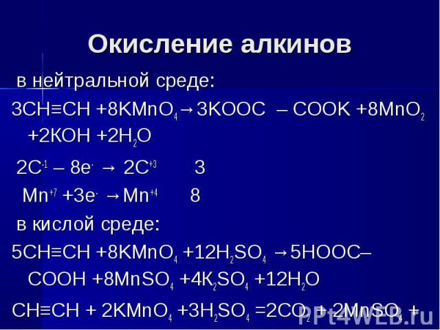 Окисление алкинов в нейтральной среде:3CH≡CH +8KMnO4→3KOOC – COOK +8MnO2 +2КОН +2Н2О 2C-1 – 8e- → 2C+3 3 Mn+7 +3e- →Mn+4 8 в кислой среде:5CH≡CH +8KMnO4 +12H2SO4 →5HOOC– COOH +8MnSO4 +4К2SO4 +12Н2ОCH≡CH + 2KMnO4 +3H2SO4 =2CO2 + 2MnSO4 + 4H2O + K2SO4