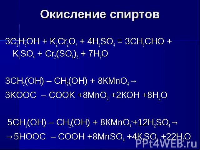 Окисление спиртов 3C2H5OH + K2Cr2O7 + 4H2SO4 = 3CH3CHO + K2SO4 + Cr2(SO4)3 + 7H2O 3СН2(ОН) – СН2(ОН) + 8КMnO4→3KOOC – COOK +8MnO2 +2КОН +8Н2О5СН2(ОН) – СН2(ОН) + 8КMnO4-+12H2SO4→→5HOOC – COOH +8MnSO4 +4К2SO4 +22Н2О