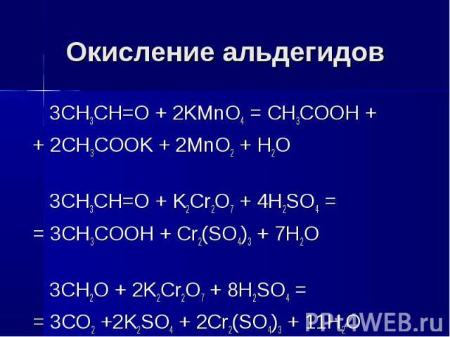 Окисление альдегидов 3CH3CH=O + 2KMnO4 = CH3COOH ++ 2CH3COOK + 2MnO2 + H2O3CH3CH=O + K2Cr2O7 + 4H2SO4 == 3CH3COOH + Cr2(SO4)3 + 7H2O3СН2О + 2K2Cr2O7 + 8H2SO4 = = 3CO2 +2K2SO4 + 2Cr2(SO4)3 + 11H2O