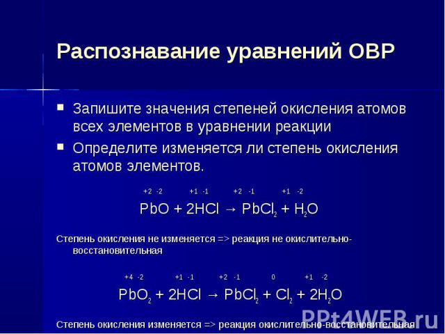 Распознавание уравнений ОВР Запишите значения степеней окисления атомов всех элементов в уравнении реакции Определите изменяется ли степень окисления атомов элементов. +2 -2 +1 -1 +2 -1 +1 -2 PbO + 2HCl → PbCl2 + H2O Степень окисления не изменяется …