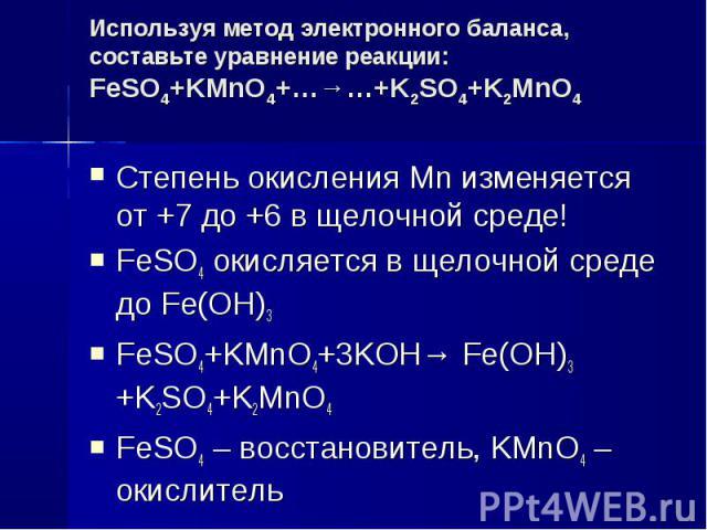 Используя метод электронного баланса, составьте уравнение реакции:FeSO4+KMnO4+…→…+K2SO4+K2MnO4 Степень окисления Mn изменяется от +7 до +6 в щелочной среде!FeSO4 окисляется в щелочной среде до Fe(OH)3FeSO4+KMnO4+3KOH→ Fe(OH)3 +K2SO4+K2MnO4FeSO4 – во…