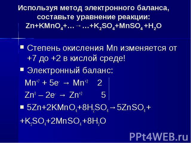 Используя метод электронного баланса, составьте уравнение pеакции:Zn+KMnO4+…→…+K2SO4+MnSO4 +Н2О Степень окисления Mn изменяется от +7 до +2 в кислой среде!Электронный баланс: Mn+7 + 5e- → Mn+2 2 Zn0 – 2e- → Zn+2 55Zn+2KMnO4+8H2SO4→5ZnSO4 ++K2SO4+2Mn…
