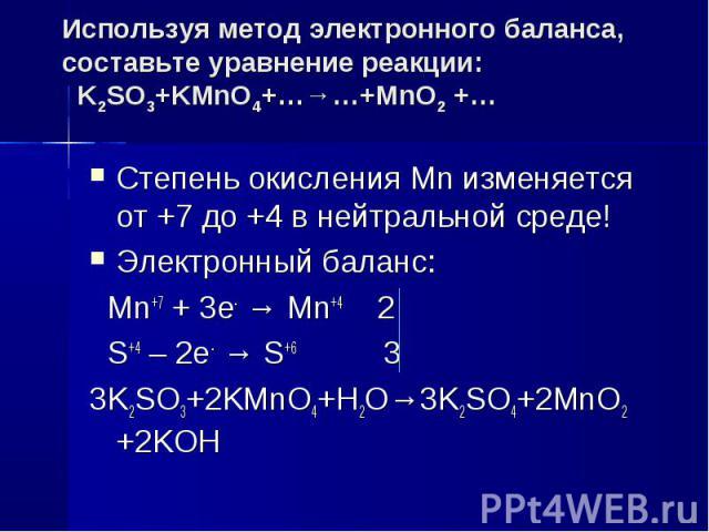 Используя метод электронного баланса, составьте уравнение реакции: K2SO3+KMnO4+…→…+MnO2 +… Степень окисления Mn изменяется от +7 до +4 в нейтральной среде!Электронный баланс: Mn+7 + 3e- → Mn+4 2 S+4 – 2e- → S+6 33K2SO3+2KMnO4+H2O→3K2SO4+2MnO2 +2KОH
