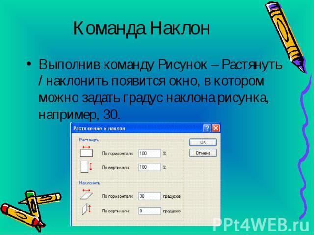 Команда Наклон Выполнив команду Рисунок – Растянуть / наклонить появится окно, в котором можно задать градус наклона рисунка, например, 30.