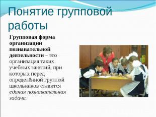 Понятие групповой работы Групповая форма организации познавательной деятельности