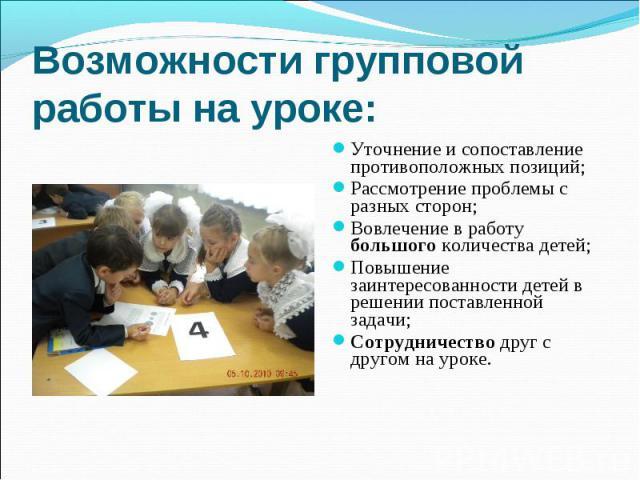 Возможности групповой работы на уроке: Уточнение и сопоставление противоположных позиций;Рассмотрение проблемы с разных сторон;Вовлечение в работу большого количества детей;Повышение заинтересованности детей в решении поставленной задачи;Сотрудничес…