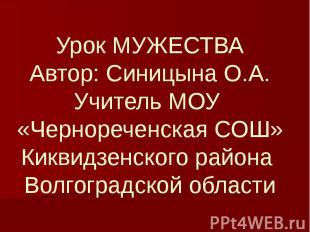 Урок МУЖЕСТВААвтор: Синицына О.А.Учитель МОУ «Чернореченская СОШ»Киквидзенского