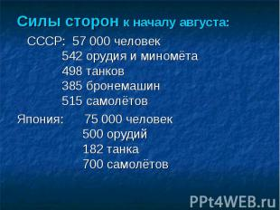 Силы сторон к началу августа: СССР: 57 000 человек 542 орудия и миномёта 498 тан