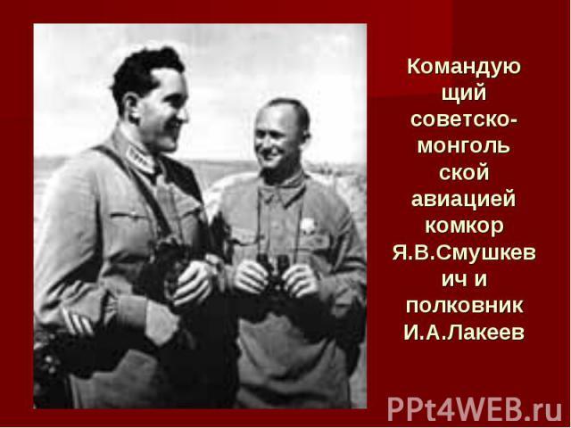 Командующий советско-монгольской авиацией комкор Я.В.Смушкевич и полковник И.А.Лакеев