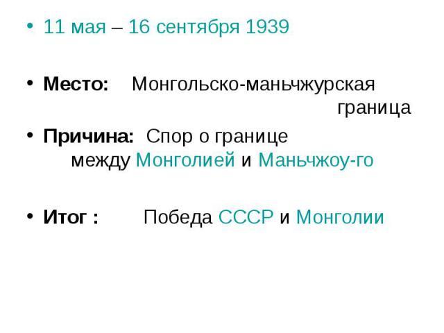 11 мая – 16 сентября 1939 Место: Монгольско-маньчжурская границаПричина: Спор о границе между Монголией и Маньчжоу-гоИтог : Победа СССР и Монголии