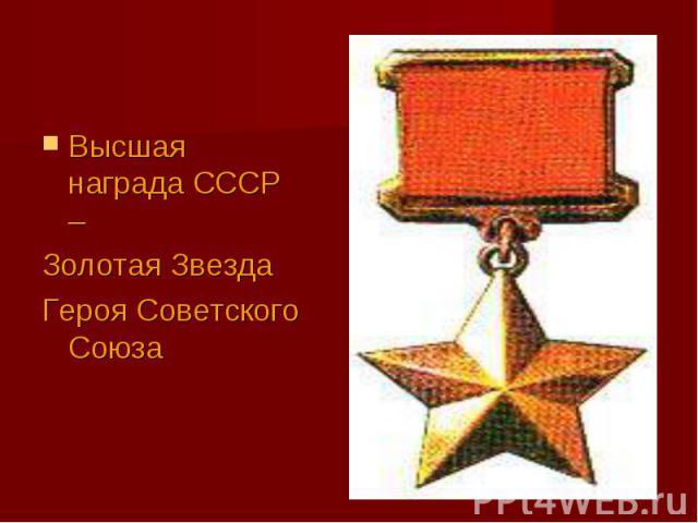Высшая награда СССР –Золотая Звезда Героя Советского Союза