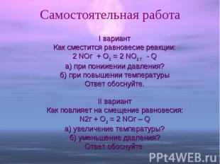 Самостоятельная работа I вариантКак сместится равновесие реакции:2 NOг + O2 = 2