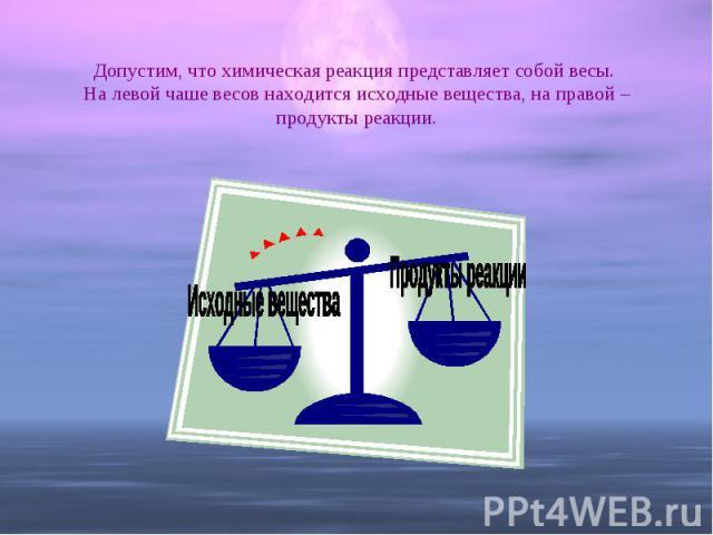 Допустим, что химическая реакция представляет собой весы. На левой чаше весов находится исходные вещества, на правой – продукты реакции.