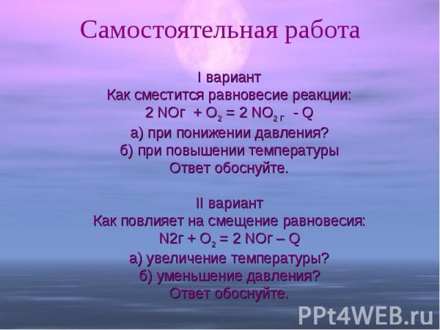 Самостоятельная работа I вариантКак сместится равновесие реакции:2 NOг + O2 = 2 NO2 Г - Qа) при понижении давления?б) при повышении температурыОтвет обоснуйте.II вариантКак повлияет на смещение равновесия:N2г + O2 = 2 NOг – Qа) увеличение температур…