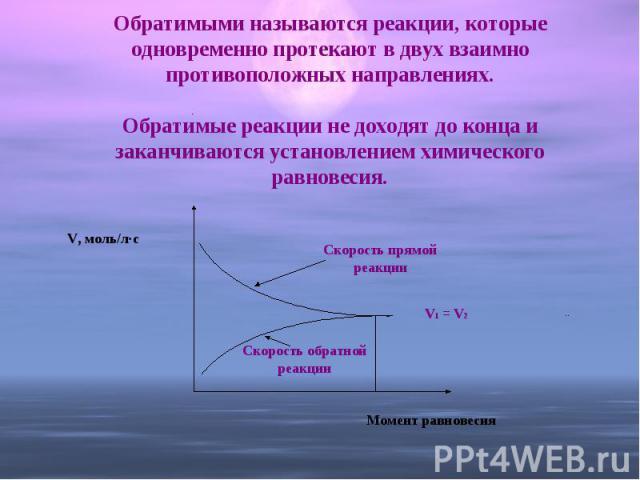 Обратимыми называются реакции, которые одновременно протекают в двух взаимно противоположных направлениях.Обратимые реакции не доходят до конца и заканчиваются установлением химического равновесия.