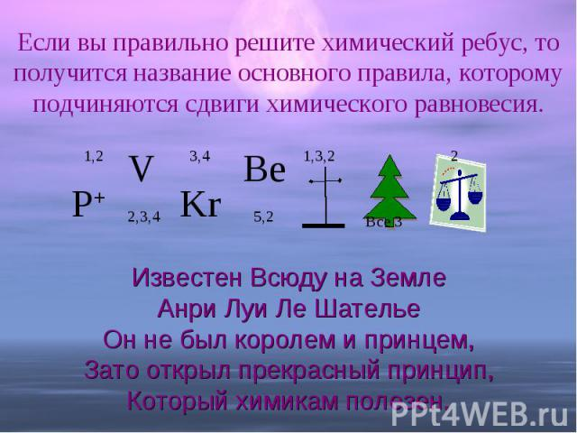 Если вы правильно решите химический ребус, то получится название основного правила, которому подчиняются сдвиги химического равновесия. Известен Всюду на ЗемлеАнри Луи Ле ШательеОн не был королем и принцем,Зато открыл прекрасный принцип,Который хими…