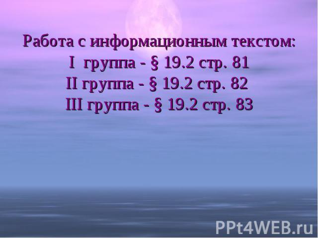 Работа с информационным текcтом:I группа - § 19.2 стр. 81II группа - § 19.2 стр. 82 III группа - § 19.2 стр. 83