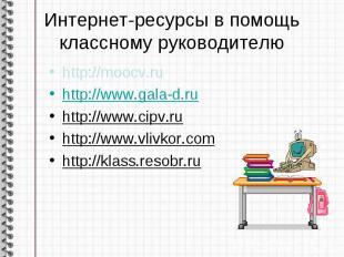 Интернет-ресурсы в помощь классному руководителю http://moocv.ruhttp://www.gala-
