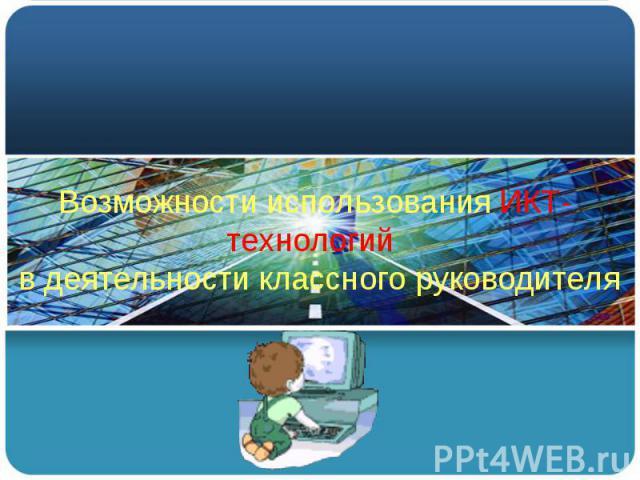 Возможности использования ИКТ-технологий в деятельности классного руководителя