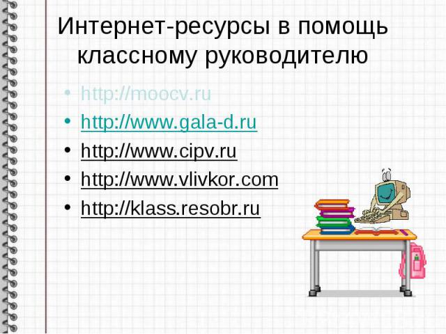 Интернет-ресурсы в помощь классному руководителю http://moocv.ruhttp://www.gala-d.ruhttp://www.cipv.ruhttp://www.vlivkor.comhttp://klass.resobr.ru