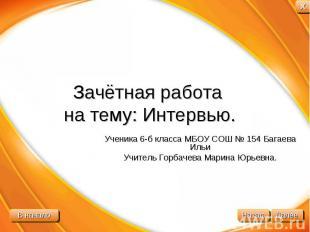 Зачётная работа на тему: Интервью. Ученика 6-б класса МБОУ СОШ № 154 Багаева Иль