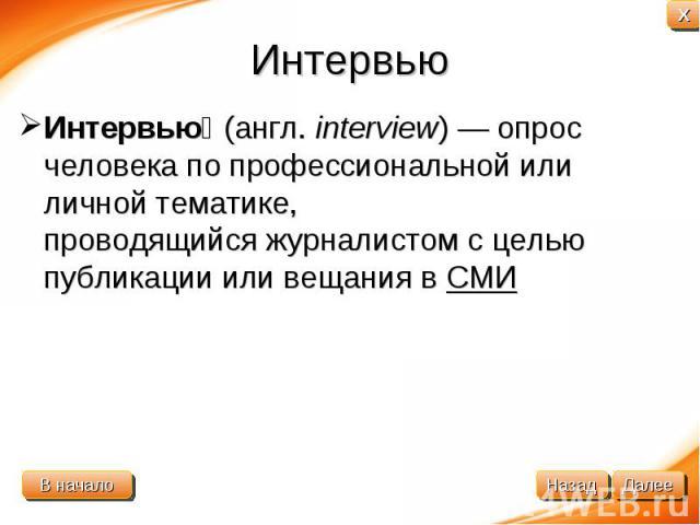 Интервью Интервью(англ.interview)— опрос человека по профессиональной или личной тематике, проводящийсяжурналистомс целью публикации или вещания вСМИ