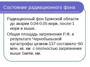 Состояние радиационного фона Радиационный фон Брянской области до аварии 0.04-0.