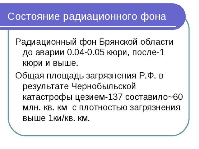 Состояние радиационного фона Радиационный фон Брянской области до аварии 0.04-0.05 кюри, после-1 кюри и выше.Общая площадь загрязнения Р.Ф. в результате Чернобыльской катастрофы цезием-137 составило~60 млн. кв. км с плотностью загрязнения выше 1ки/кв. км.