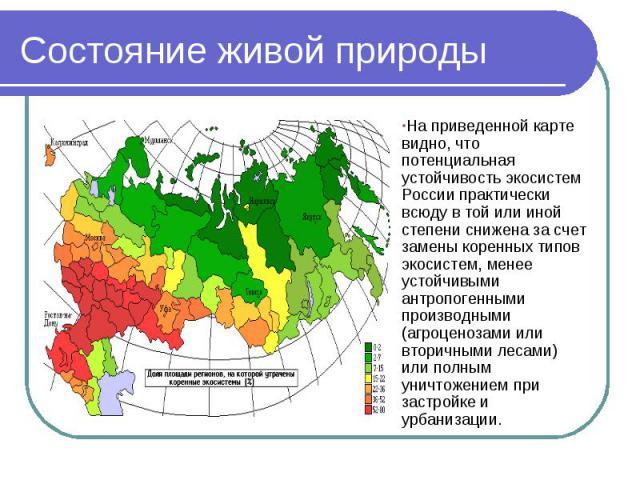 Состояние живой природы На приведенной карте видно, что потенциальная устойчивость экосистем России практически всюду в той или иной степени снижена за счет замены коренных типов экосистем, менее устойчивыми антропогенными производными (агроценозами…