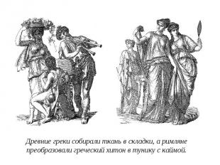 Древние греки собирали ткань в складки, а римляне преобразовали греческий хитон