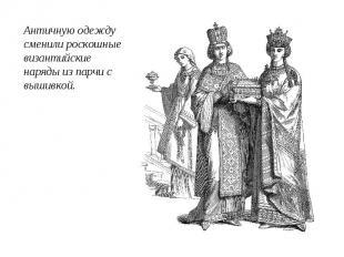 Античную одежду сменили роскошные византийские наряды из парчи с вышивкой.