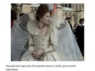 Английская королева Елизавета ввела в моду кружевной воротник.