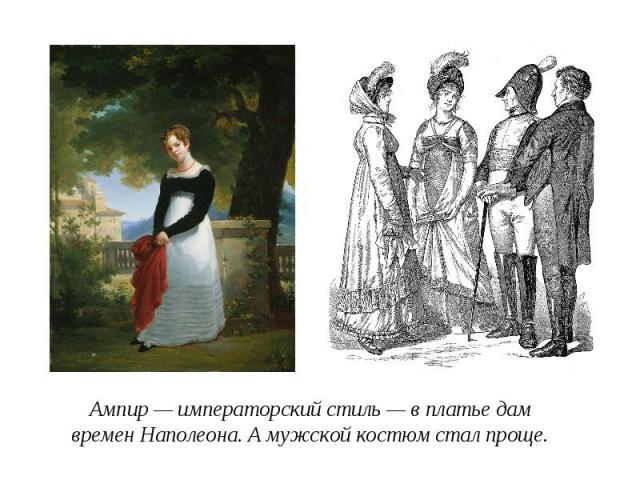 Ампир — императорский стиль — в платье дам времен Наполеона. А мужской костюм стал проще.