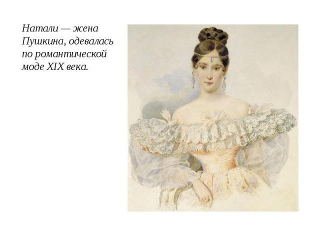Натали — жена Пушкина, одевалась по романтической моде XIX века.