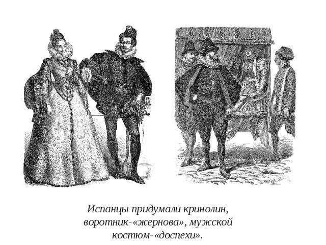 Испанцы придумали кринолин, воротник-«жернова», мужской костюм-«доспехи».