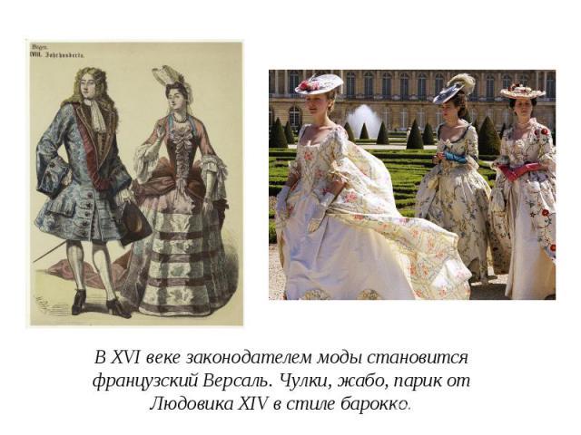 В XVI веке законодателем моды становится французский Версаль. Чулки, жабо, парик от Людовика XIV в стиле барокко.