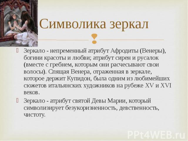 Символика зеркал Зеркало - непременный атрибут Афродиты (Венеры), богини красоты и любви; атрибут сирен и русалок (вместе с гребнем, которым они расчесывают свои волосы). Спящая Венера, отраженная в зеркале, которое держит Купидон, была одним из люб…