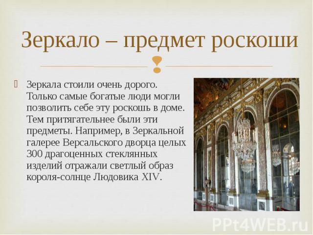 Зеркало – предмет роскоши Зеркала стоили очень дорого. Только самые богатые люди могли позволить себе эту роскошь в доме. Тем притягательнее были эти предметы. Например, в Зеркальной галерее Версальского дворца целых 300 драгоценных стеклянных издел…