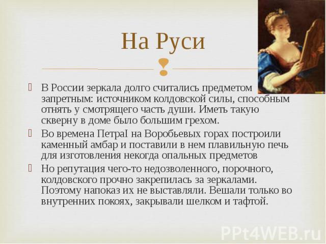 На Руси В России зеркала долго считались предметом запретным: источником колдовской силы, способным отнять у смотрящего часть души. Иметь такую скверну в доме было большим грехом.Во времена ПетраI на Воробьевых горах построили каменный амбар и поста…