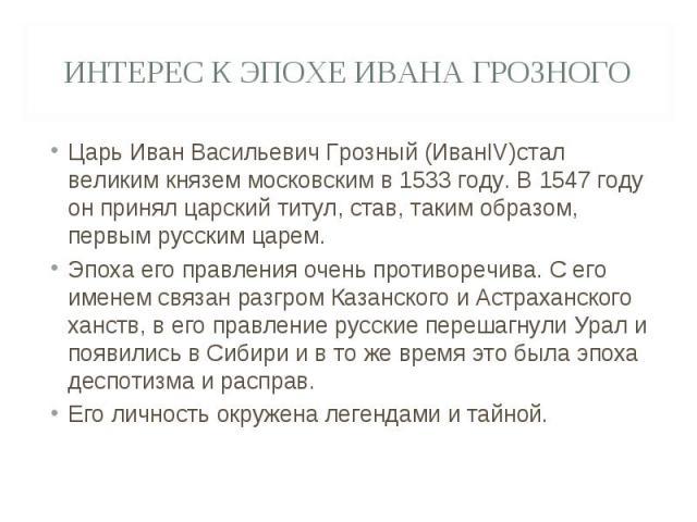 Интерес к эпохе Ивана Грозного Царь Иван Васильевич Грозный (ИванIV)стал великим князем московским в 1533 году. В 1547 году он принял царский титул, став, таким образом, первым русским царем.Эпоха его правления очень противоречива. С его именем связ…