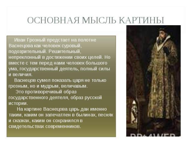 Основная мысль картины Иван Грозный предстает на полотне Васнецова как человек суровый, подозрительный. Решительный, непреклонный в достижении своих целей. Но вместе с тем перед нами человек большого ума, государственный деятель, полный силы и велич…