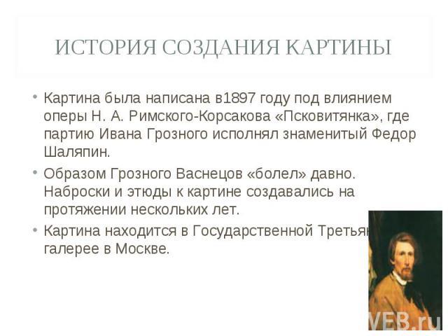 История создания картины Картина была написана в1897 году под влиянием оперы Н. А. Римского-Корсакова «Псковитянка», где партию Ивана Грозного исполнял знаменитый Федор Шаляпин.Образом Грозного Васнецов «болел» давно. Наброски и этюды к картине созд…