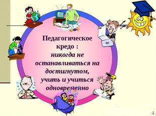 Педагогическое кредо : никогда не останавливаться на достигнутом,учить и учиться