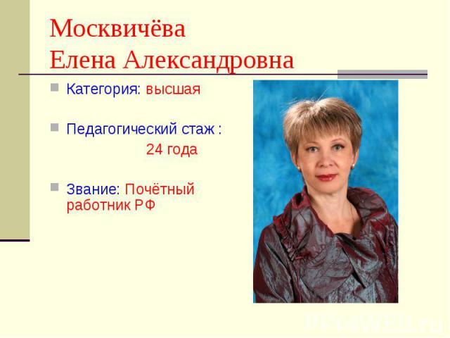 Москвичёва Елена Александровна Категория: высшая Педагогический стаж : 24 годаЗвание: Почётный работник РФ
