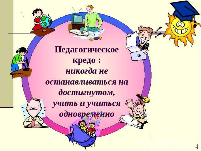 Педагогическое кредо : никогда не останавливаться на достигнутом,учить и учиться одновременно