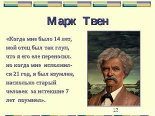 Марк Твен «Когда мне было 14 лет,мой отец был так глуп,что я его еле переносил.н